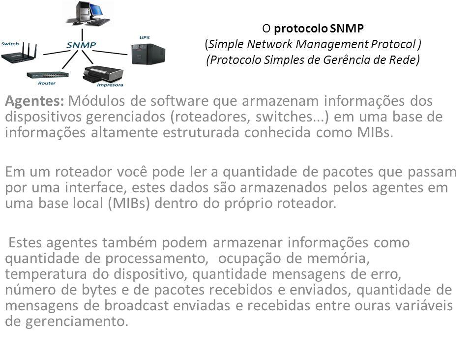 O protocolo SNMP (Simple Network Management Protocol ) (Protocolo Simples de Gerência de Rede) Agentes: Módulos de software que armazenam informações dos dispositivos gerenciados (roteadores, switches...) em uma base de informações altamente estruturada conhecida como MIBs.