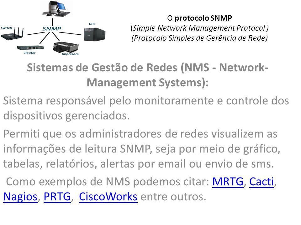 O protocolo SNMP (Simple Network Management Protocol ) (Protocolo Simples de Gerência de Rede) Sistemas de Gestão de Redes (NMS - Network- Management Systems): Sistema responsável pelo monitoramente e controle dos dispositivos gerenciados.