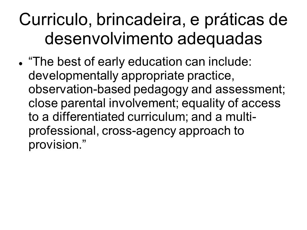 Curriculo, brincadeira, e práticas de desenvolvimento adequadas The best of early education can include: developmentally appropriate practice, observation-based pedagogy and assessment; close parental involvement; equality of access to a differentiated curriculum; and a multi- professional, cross-agency approach to provision.