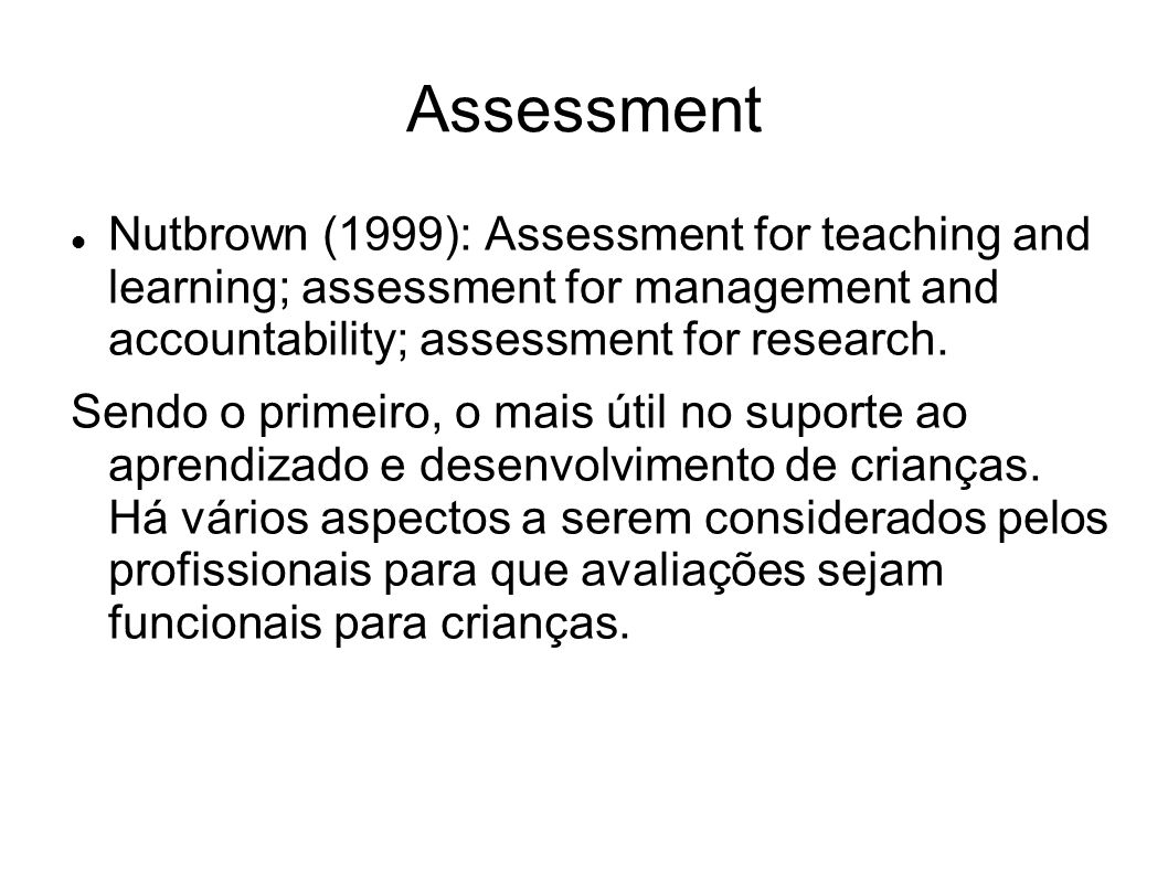 Assessment Nutbrown (1999): Assessment for teaching and learning; assessment for management and accountability; assessment for research. Sendo o prime