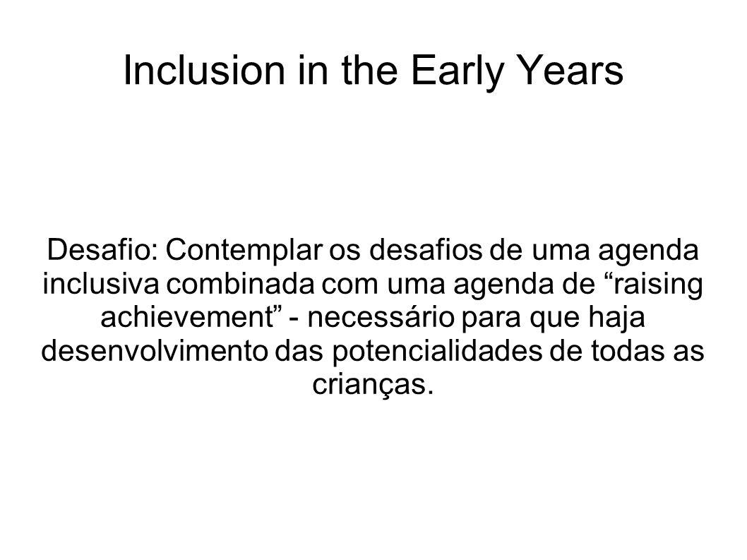 Inclusion in the Early Years Desafio: Contemplar os desafios de uma agenda inclusiva combinada com uma agenda de raising achievement - necessário para que haja desenvolvimento das potencialidades de todas as crianças.
