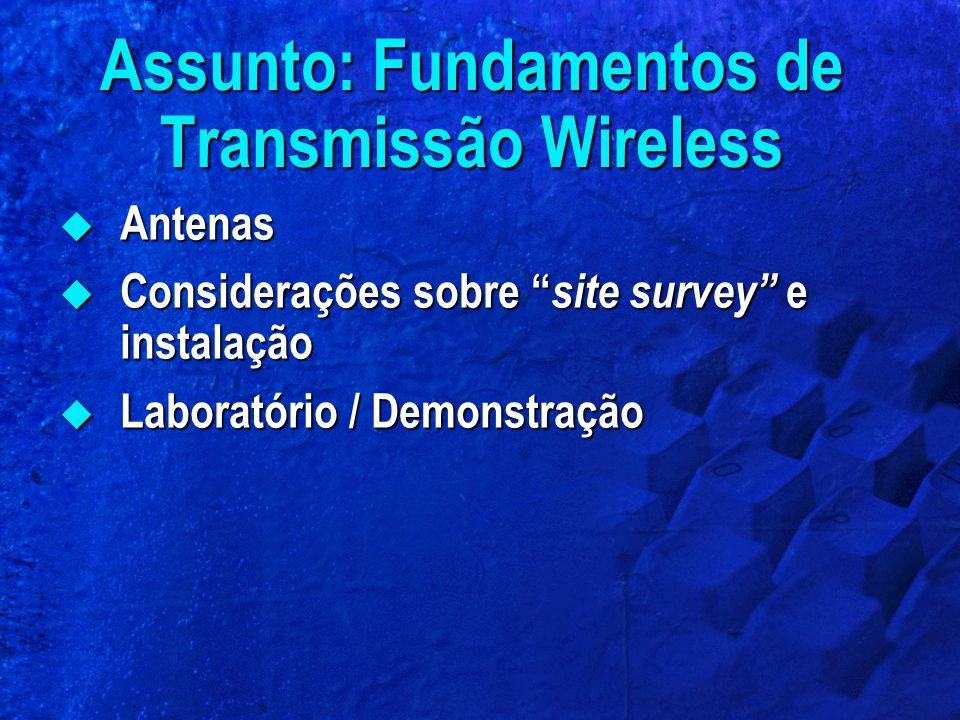 Assunto: Fundamentos de Transmissão Wireless Antenas Antenas Considerações sobre site survey e instalação Considerações sobre site survey e instalação Laboratório / Demonstração Laboratório / Demonstração