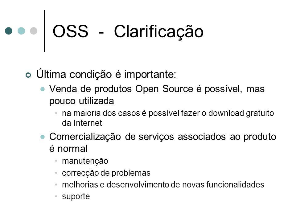 OSS - Clarificação Última condição é importante: Venda de produtos Open Source é possível, mas pouco utilizada na maioria dos casos é possível fazer o download gratuito da Internet Comercialização de serviços associados ao produto é normal manutenção correcção de problemas melhorias e desenvolvimento de novas funcionalidades suporte