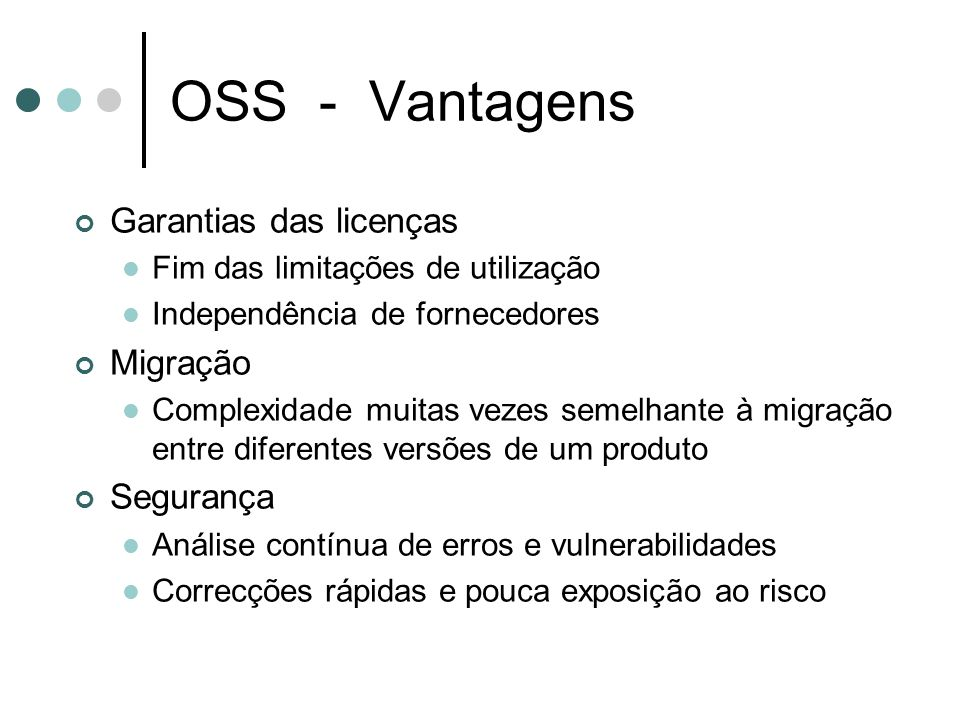 OSS - Vantagens Garantias das licenças Fim das limitações de utilização Independência de fornecedores Migração Complexidade muitas vezes semelhante à migração entre diferentes versões de um produto Segurança Análise contínua de erros e vulnerabilidades Correcções rápidas e pouca exposição ao risco
