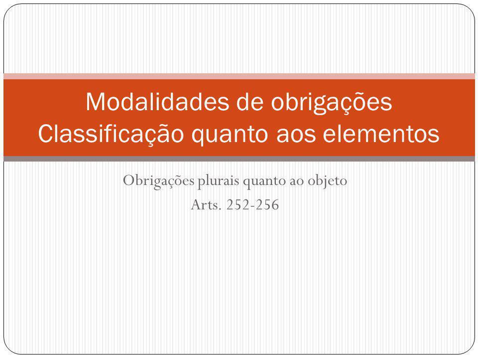 Obrigações plurais quanto ao objeto Arts. 252-256 Modalidades de obrigações Classificação quanto aos elementos