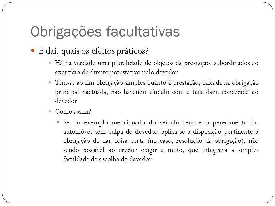 Obrigações facultativas E daí, quais os efeitos práticos? Há na verdade uma pluralidade de objetos da prestação, subordinados ao exercício de direito