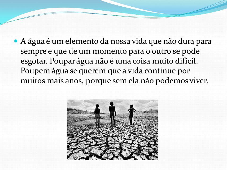 A água é um elemento da nossa vida que não dura para sempre e que de um momento para o outro se pode esgotar. Poupar água não é uma coisa muito difíci