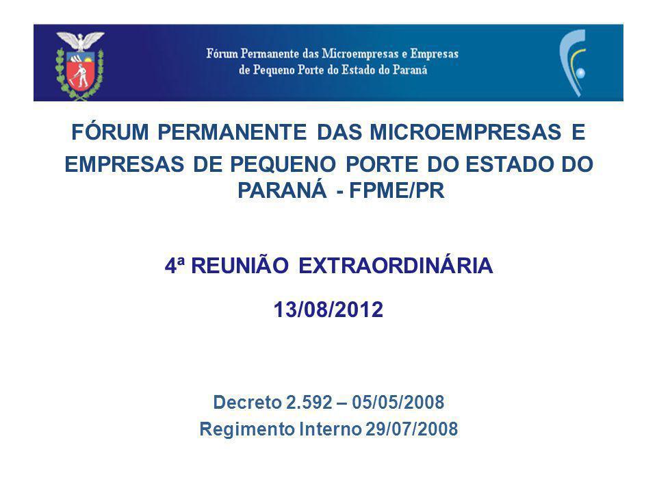 FÓRUM PERMANENTE DAS MICROEMPRESAS E EMPRESAS DE PEQUENO PORTE DO ESTADO DO PARANÁ - FPME/PR 4ª REUNIÃO EXTRAORDINÁRIA 13/08/2012 Decreto 2.592 – 05/05/2008 Regimento Interno 29/07/2008