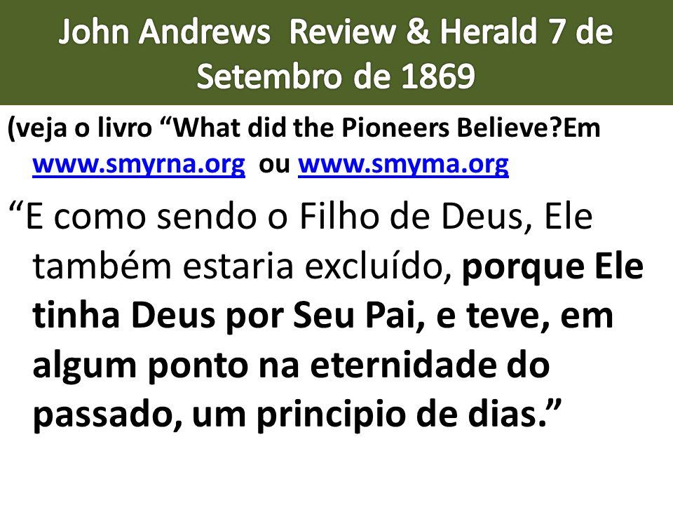 (veja o livro What did the Pioneers Believe?Em www.smyrna.org ou www.smyma.org www.smyrna.orgwww.smyma.org E como sendo o Filho de Deus, Ele também es