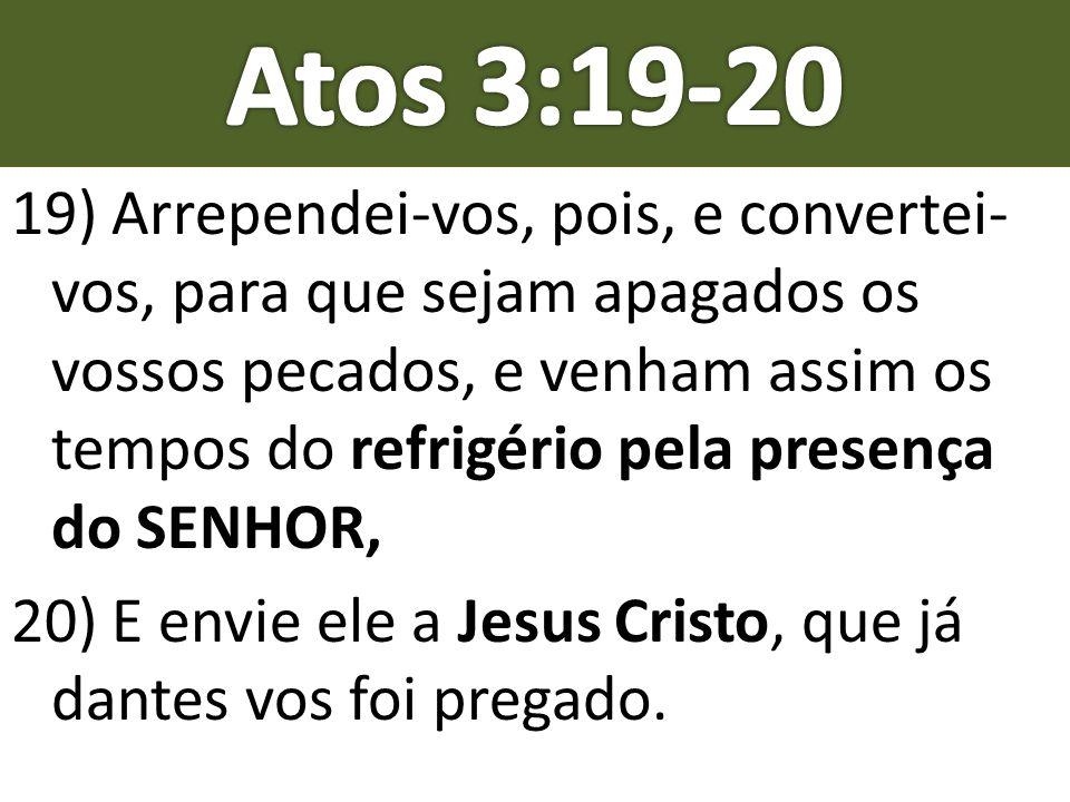 19) Arrependei-vos, pois, e convertei- vos, para que sejam apagados os vossos pecados, e venham assim os tempos do refrigério pela presença do SENHOR,
