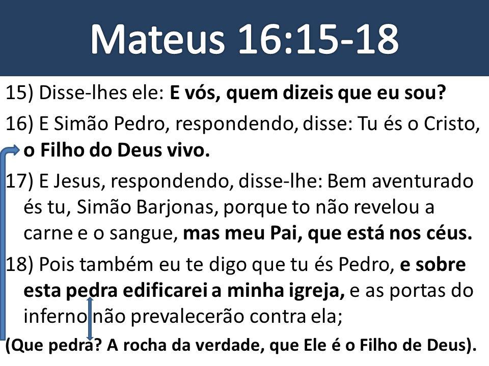 15) Disse-lhes ele: E vós, quem dizeis que eu sou? 16) E Simão Pedro, respondendo, disse: Tu és o Cristo, o Filho do Deus vivo. 17) E Jesus, responden