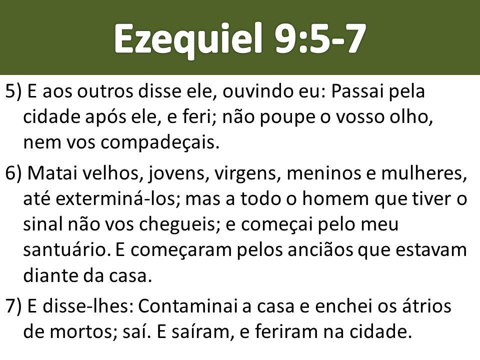 5) E aos outros disse ele, ouvindo eu: Passai pela cidade após ele, e feri; não poupe o vosso olho, nem vos compadeçais. 6) Matai velhos, jovens, virg