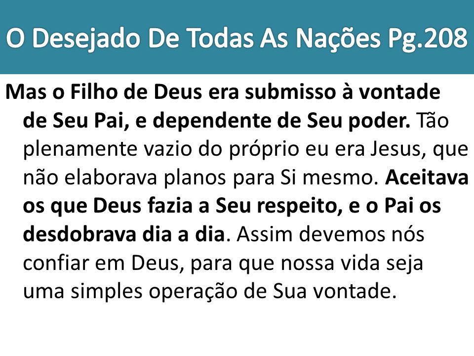 Mas o Filho de Deus era submisso à vontade de Seu Pai, e dependente de Seu poder. Tão plenamente vazio do próprio eu era Jesus, que não elaborava plan