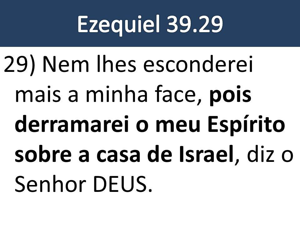 29) Nem lhes esconderei mais a minha face, pois derramarei o meu Espírito sobre a casa de Israel, diz o Senhor DEUS.