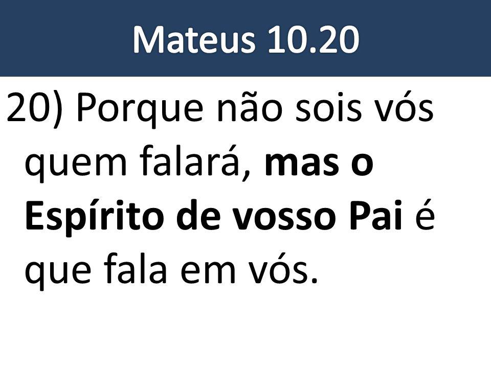 20) Porque não sois vós quem falará, mas o Espírito de vosso Pai é que fala em vós.