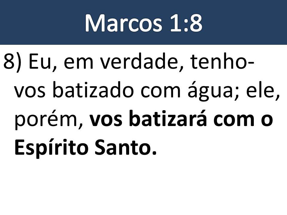 8) Eu, em verdade, tenho- vos batizado com água; ele, porém, vos batizará com o Espírito Santo.