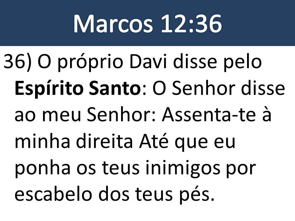 36) O próprio Davi disse pelo Espírito Santo: O Senhor disse ao meu Senhor: Assenta-te à minha direita Até que eu ponha os teus inimigos por escabelo