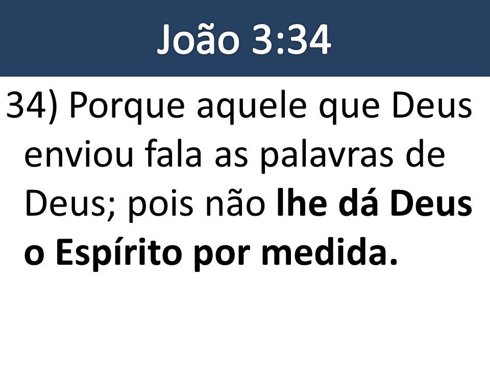 34) Porque aquele que Deus enviou fala as palavras de Deus; pois não lhe dá Deus o Espírito por medida.