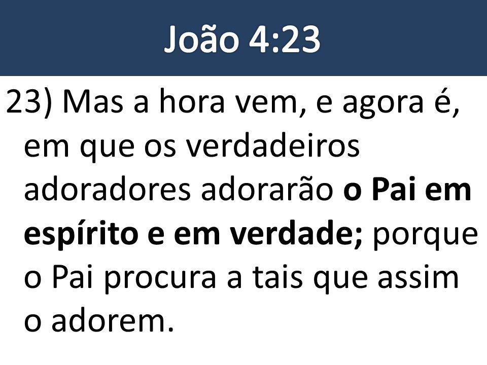 23) Mas a hora vem, e agora é, em que os verdadeiros adoradores adorarão o Pai em espírito e em verdade; porque o Pai procura a tais que assim o adore