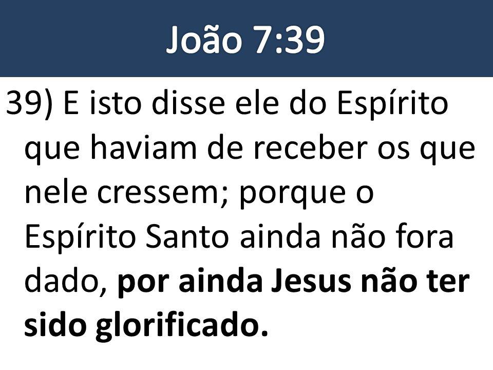 39) E isto disse ele do Espírito que haviam de receber os que nele cressem; porque o Espírito Santo ainda não fora dado, por ainda Jesus não ter sido