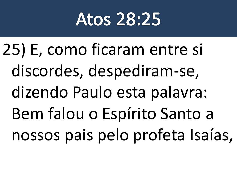 25) E, como ficaram entre si discordes, despediram-se, dizendo Paulo esta palavra: Bem falou o Espírito Santo a nossos pais pelo profeta Isaías,
