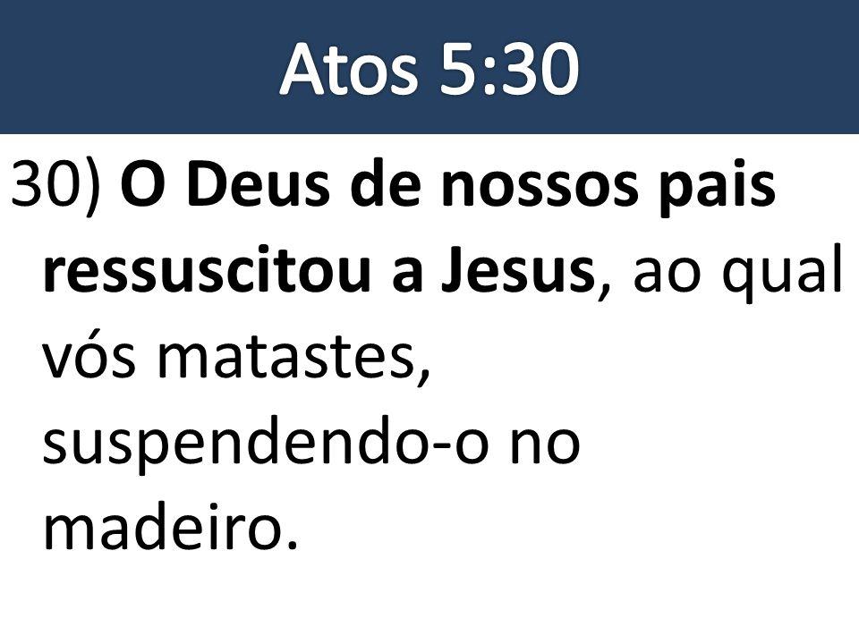 30) O Deus de nossos pais ressuscitou a Jesus, ao qual vós matastes, suspendendo-o no madeiro.