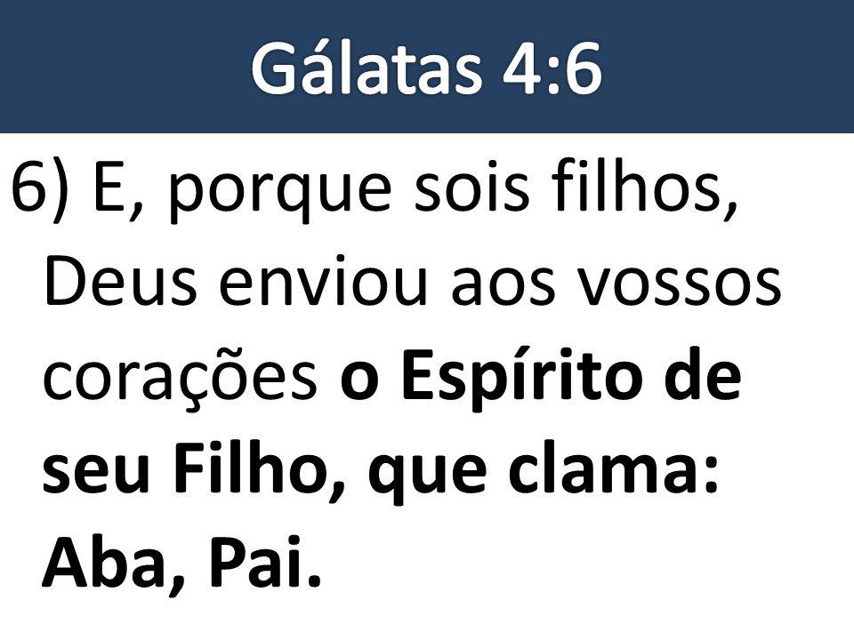 6) E, porque sois filhos, Deus enviou aos vossos corações o Espírito de seu Filho, que clama: Aba, Pai.