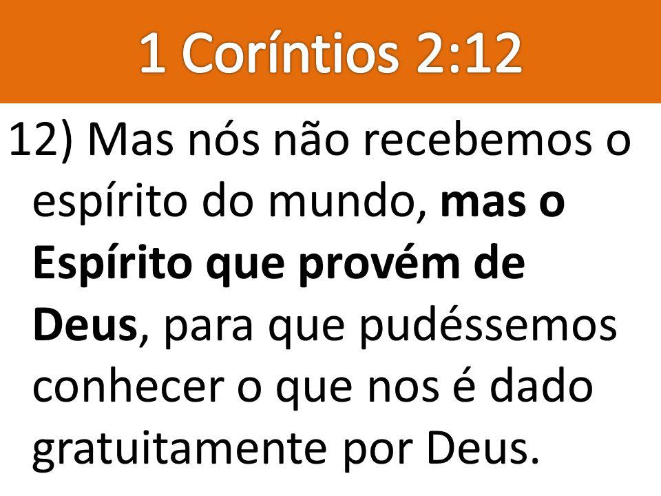 12) Mas nós não recebemos o espírito do mundo, mas o Espírito que provém de Deus, para que pudéssemos conhecer o que nos é dado gratuitamente por Deus
