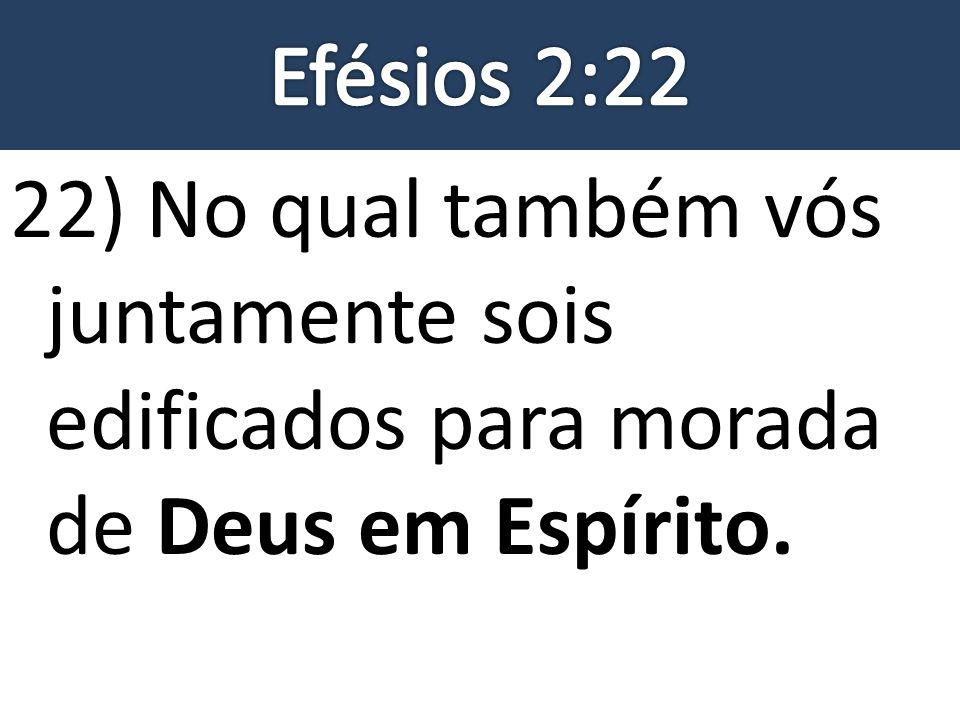 22) No qual também vós juntamente sois edificados para morada de Deus em Espírito.