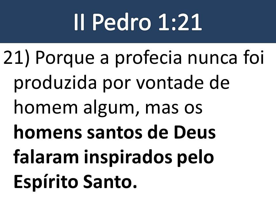 21) Porque a profecia nunca foi produzida por vontade de homem algum, mas os homens santos de Deus falaram inspirados pelo Espírito Santo.