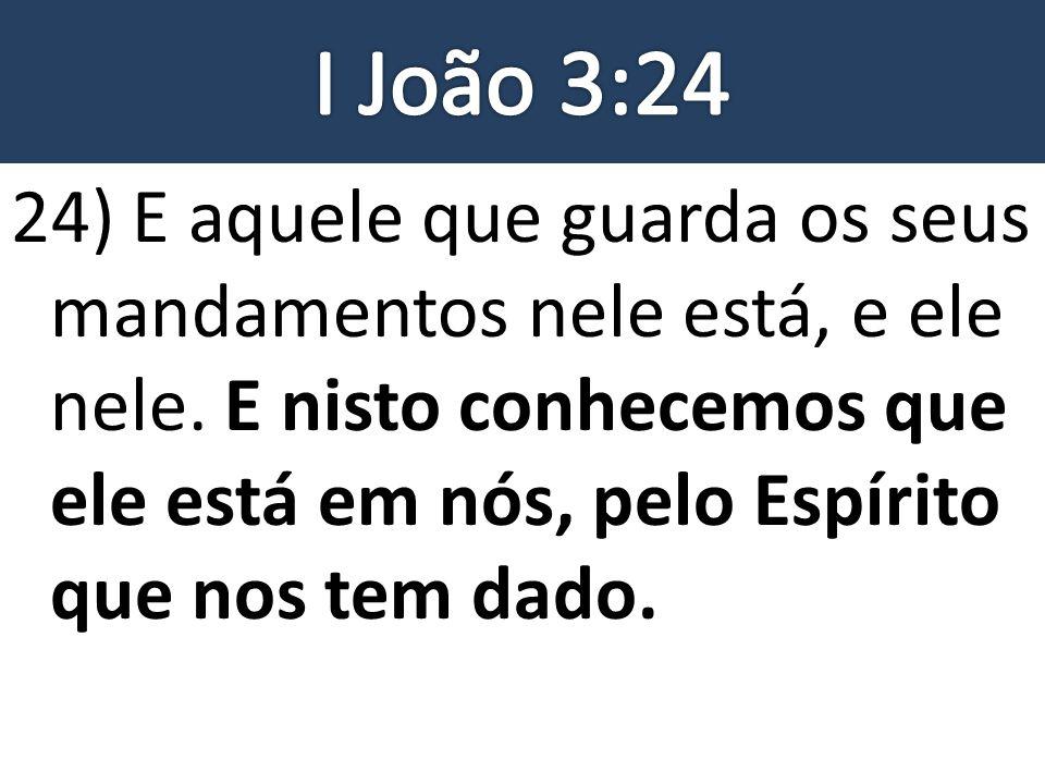 24) E aquele que guarda os seus mandamentos nele está, e ele nele. E nisto conhecemos que ele está em nós, pelo Espírito que nos tem dado.