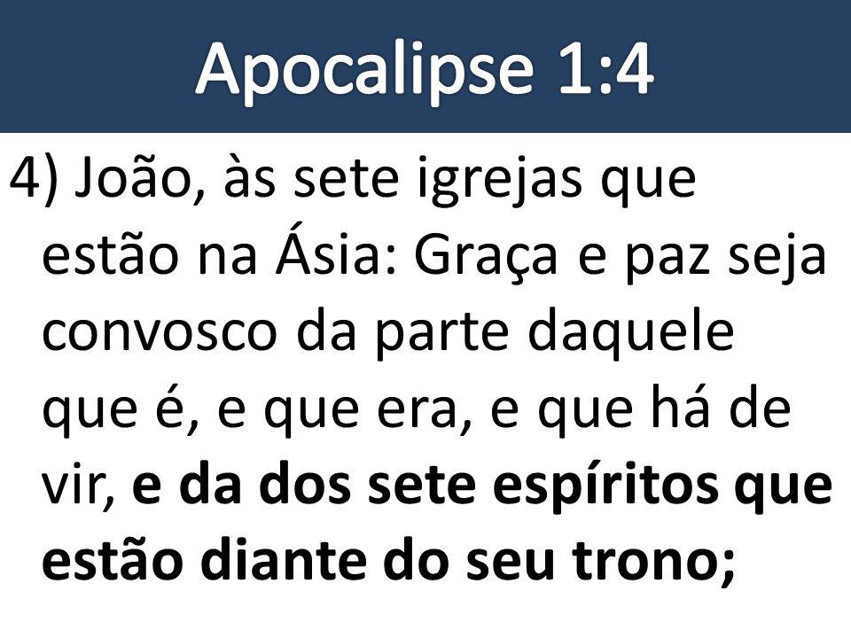 4) João, às sete igrejas que estão na Ásia: Graça e paz seja convosco da parte daquele que é, e que era, e que há de vir, e da dos sete espíritos que
