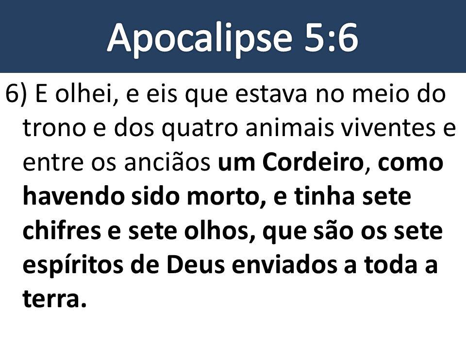 6) E olhei, e eis que estava no meio do trono e dos quatro animais viventes e entre os anciãos um Cordeiro, como havendo sido morto, e tinha sete chif