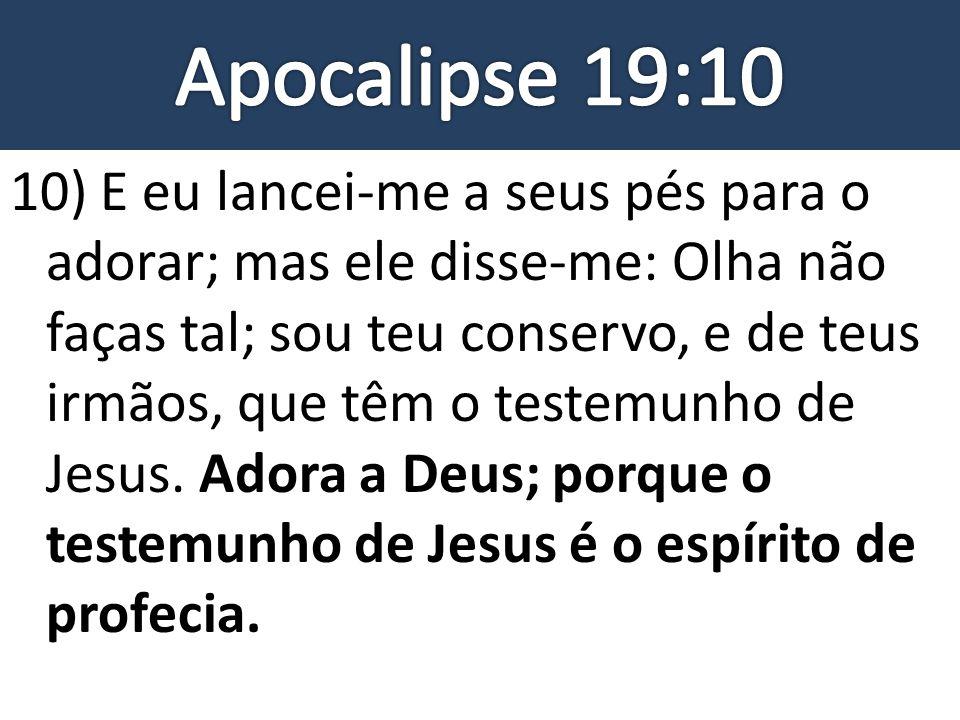 10) E eu lancei-me a seus pés para o adorar; mas ele disse-me: Olha não faças tal; sou teu conservo, e de teus irmãos, que têm o testemunho de Jesus.