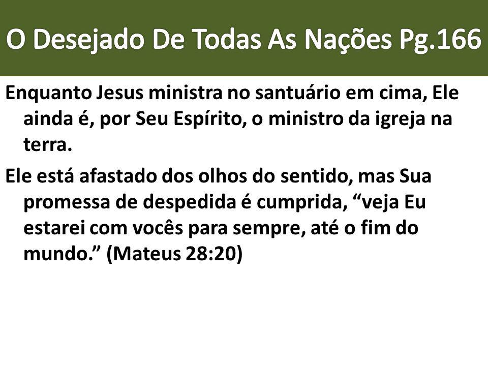 Enquanto Jesus ministra no santuário em cima, Ele ainda é, por Seu Espírito, o ministro da igreja na terra. Ele está afastado dos olhos do sentido, ma