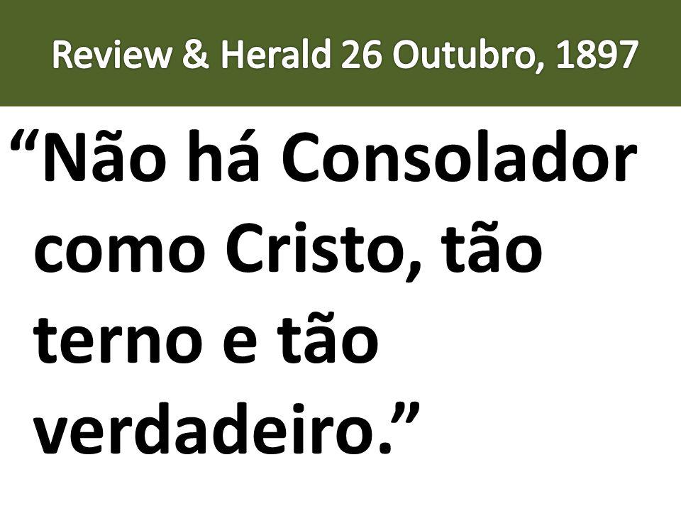 Não há Consolador como Cristo, tão terno e tão verdadeiro.
