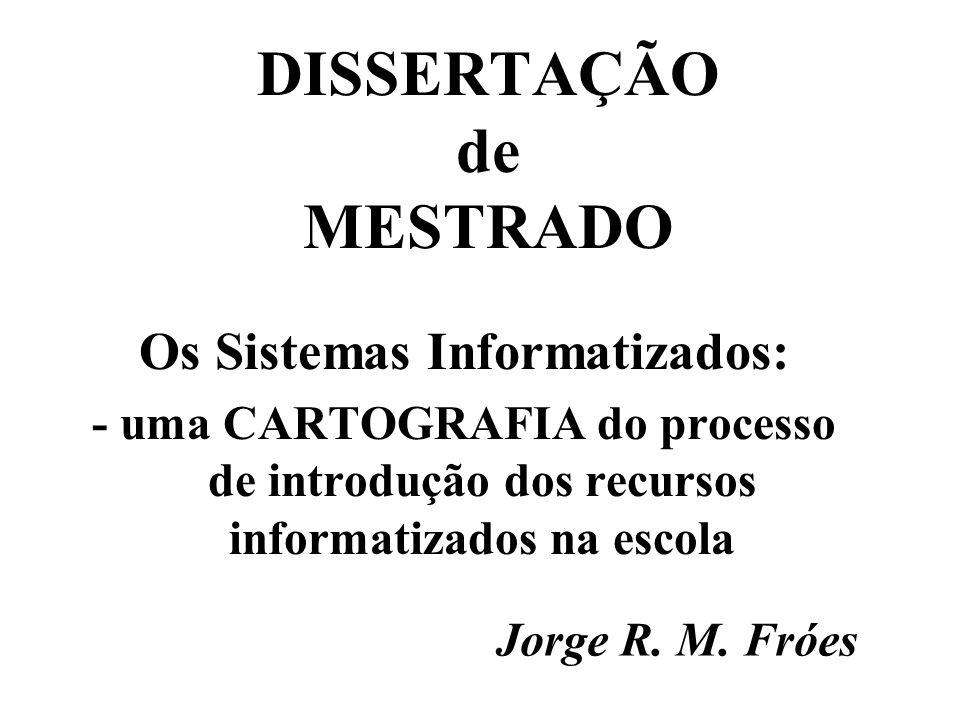 DISSERTAÇÃO de MESTRADO Os Sistemas Informatizados: - uma CARTOGRAFIA do processo de introdução dos recursos informatizados na escola Jorge R.