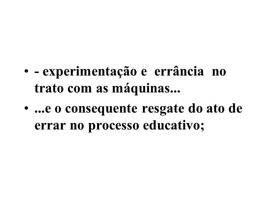 - experimentação e errância no trato com as máquinas......e o consequente resgate do ato de errar no processo educativo;