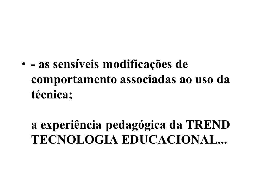 - as sensíveis modificações de comportamento associadas ao uso da técnica; a experiência pedagógica da TREND TECNOLOGIA EDUCACIONAL...
