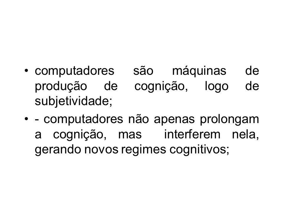 computadores são máquinas de produção de cognição, logo de subjetividade; - computadores não apenas prolongam a cognição, mas interferem nela, gerando novos regimes cognitivos;