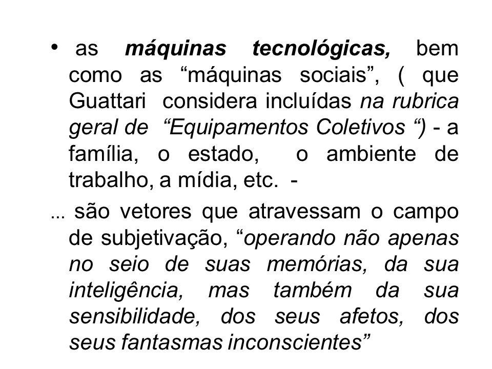 as máquinas tecnológicas, bem como as máquinas sociais, ( que Guattari considera incluídas na rubrica geral de Equipamentos Coletivos ) - a família, o estado, o ambiente de trabalho, a mídia, etc.