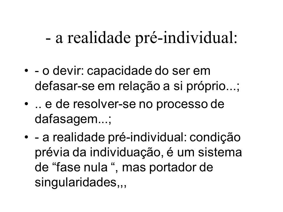 - a realidade pré-individual: - o devir: capacidade do ser em defasar-se em relação a si próprio...;..