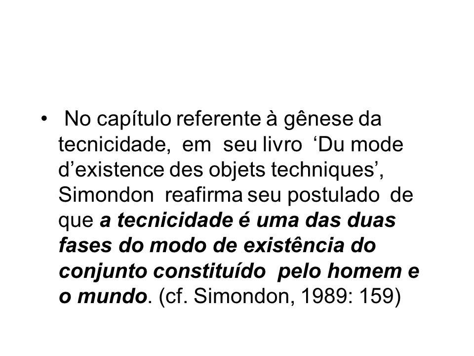No capítulo referente à gênese da tecnicidade, em seu livro Du mode dexistence des objets techniques, Simondon reafirma seu postulado de que a tecnicidade é uma das duas fases do modo de existência do conjunto constituído pelo homem e o mundo.