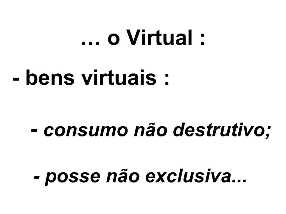 … o Virtual : - bens virtuais : - consumo não destrutivo; - posse não exclusiva...