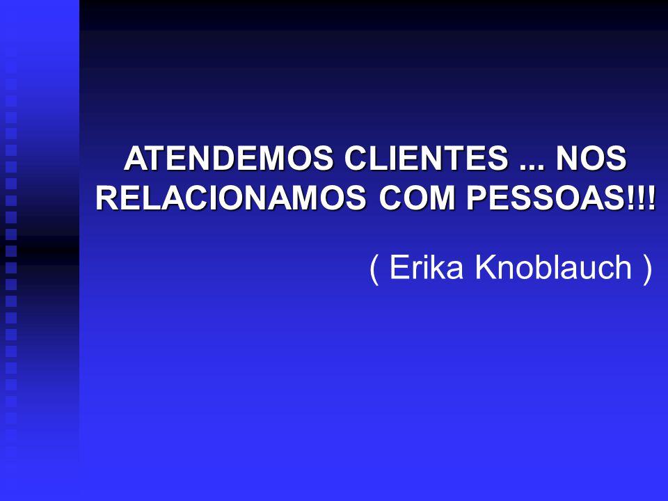 ATENDEMOS CLIENTES... NOS RELACIONAMOS COM PESSOAS!!! ( Erika Knoblauch )