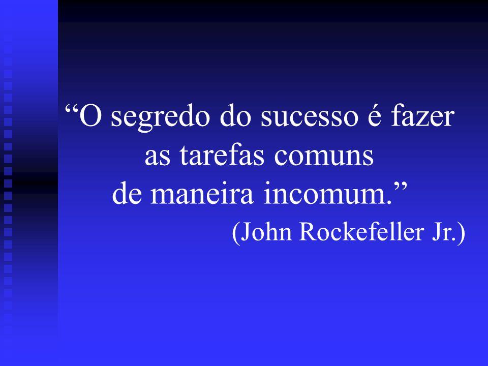 O segredo do sucesso é fazer as tarefas comuns de maneira incomum. (John Rockefeller Jr.)