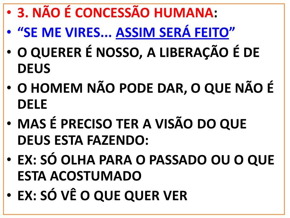NÃO É ALGO QUE SE RECEBE, MAS QUE SE CONQUISTA: 3. NÃO É CONCESSÃO HUMANA: SE ME VIRES... ASSIM SERÁ FEITO O QUERER É NOSSO, A LIBERAÇÃO É DE DEUS O H