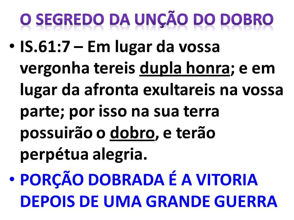 IS.61:7 – Em lugar da vossa vergonha tereis dupla honra; e em lugar da afronta exultareis na vossa parte; por isso na sua terra possuirão o dobro, e t