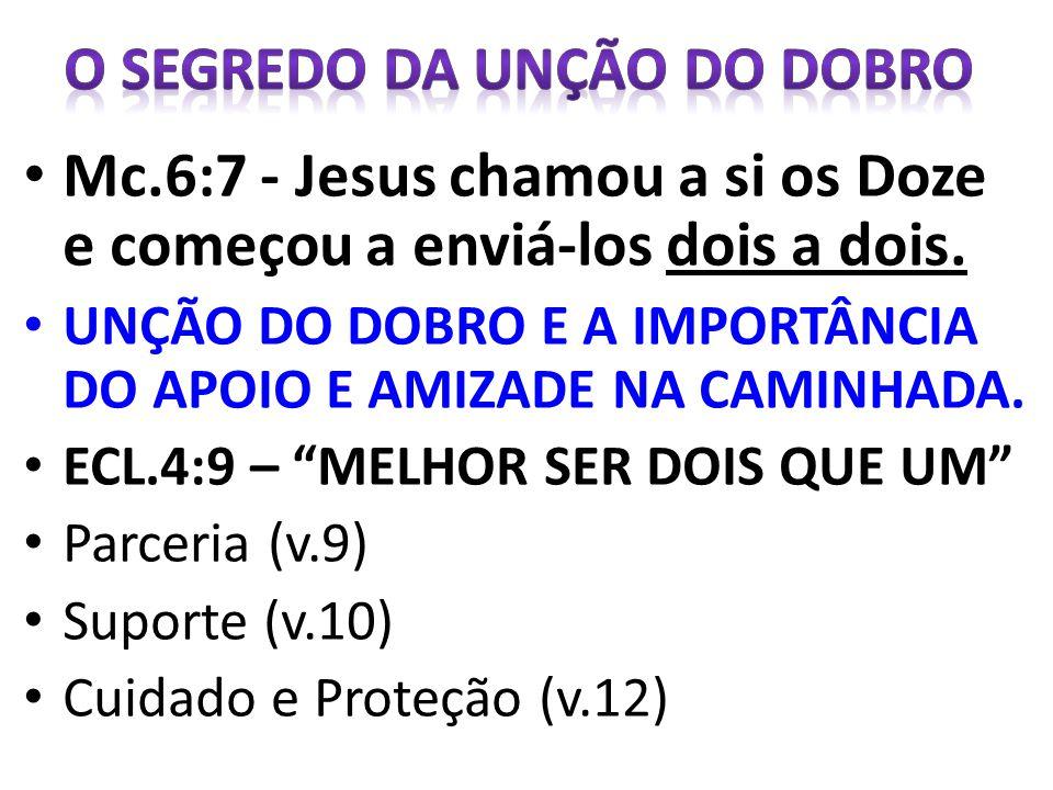 Mc.6:7 - Jesus chamou a si os Doze e começou a enviá-los dois a dois. UNÇÃO DO DOBRO E A IMPORTÂNCIA DO APOIO E AMIZADE NA CAMINHADA. ECL.4:9 – MELHOR