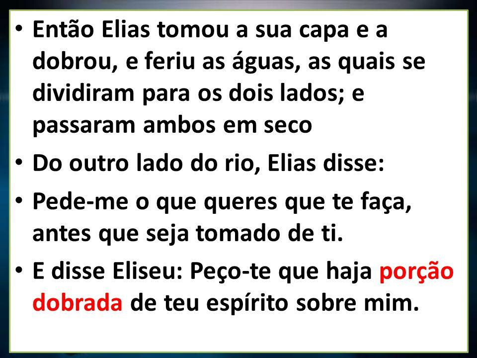 Então Elias tomou a sua capa e a dobrou, e feriu as águas, as quais se dividiram para os dois lados; e passaram ambos em seco Do outro lado do rio, El
